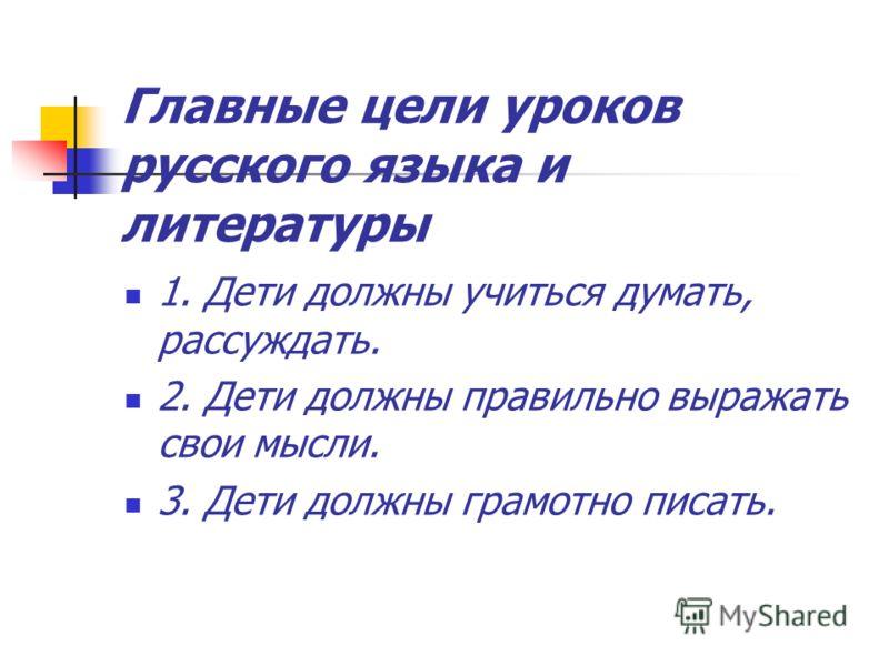 Главные цели уроков русского языка и литературы 1. Дети должны учиться думать, рассуждать. 2. Дети должны правильно выражать свои мысли. 3. Дети должны грамотно писать.