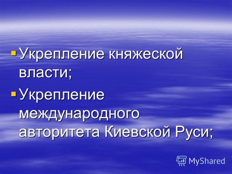 Укрепление княжеской власти; Укрепление княжеской власти; Укрепление международного авторитета Киевской Руси; Укрепление международного авторитета Киевской Руси;