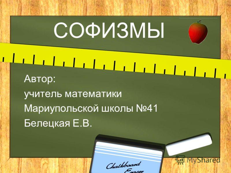 СОФИЗМЫ Автор: учитель математики Мариупольской школы 41 Белецкая Е.В.