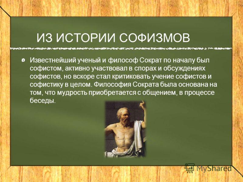 ИЗ ИСТОРИИ СОФИЗМОВ Известнейший ученый и философ Сократ по началу был софистом, активно участвовал в спорах и обсуждениях софистов, но вскоре стал критиковать учение софистов и софистику в целом. Философия Сократа была основана на том, что мудрость