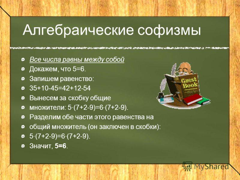Все числа равны между собой Докажем, что 5=6. Запишем равенство: 35+10-45=42+12-54 Вынесем за скобку общие множители: 5(7+2-9)=6(7+2-9). Разделим обе части этого равенства на общий множитель (он заключен в скобки): 5(7+2-9)=6(7+2-9). Значит, 5=6. Алг