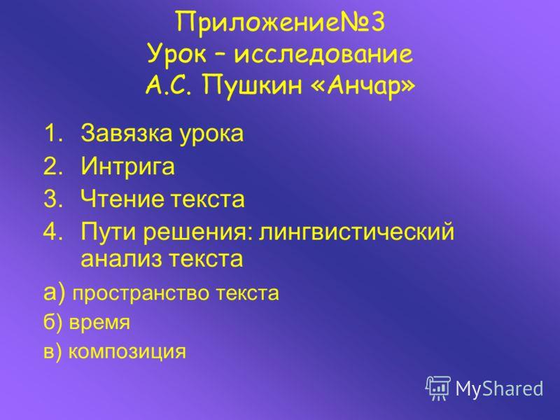 Приложение3 Урок – исследование А.С. Пушкин «Анчар» 1.Завязка урока 2.Интрига 3.Чтение текста 4.Пути решения: лингвистический анализ текста а) пространство текста б) время в) композиция