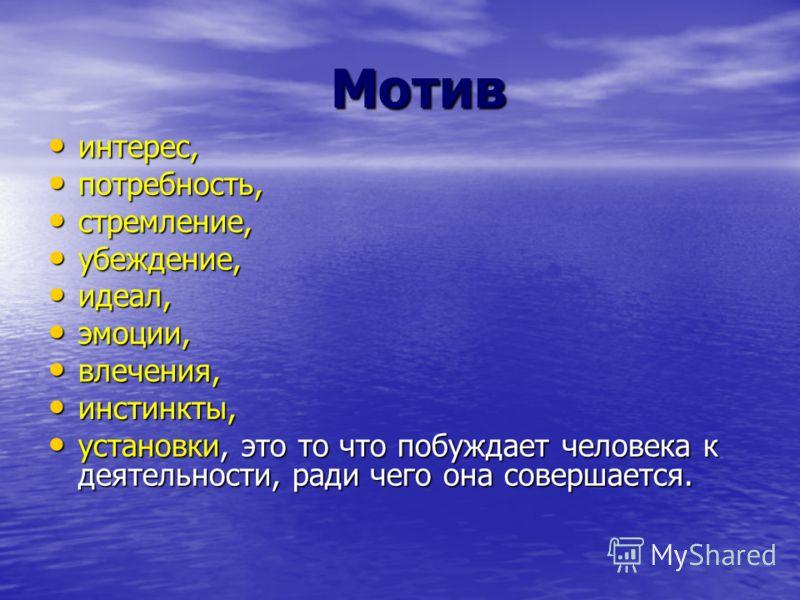 Мотив Мотив интерес, интерес, потребность, потребность, стремление, стремление, убеждение, убеждение, идеал, идеал, эмоции, эмоции, влечения, влечения, инстинкты, инстинкты, установки, это то что побуждает человека к деятельности, ради чего она совер