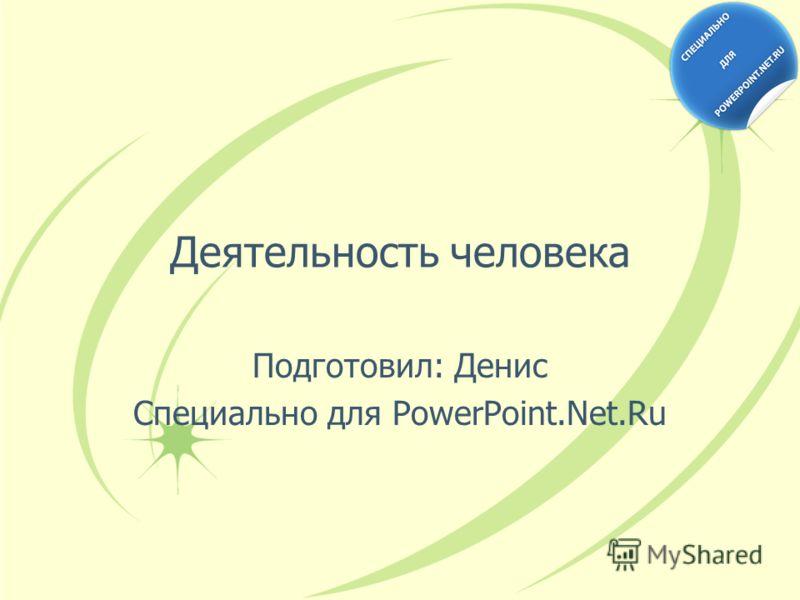 Деятельность человека Подготовил: Денис Специально для PowerPoint.Net.Ru