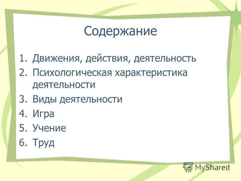 Содержание 1.Движения, действия, деятельность 2.Психологическая характеристика деятельности 3.Виды деятельности 4.Игра 5.Учение 6.Труд