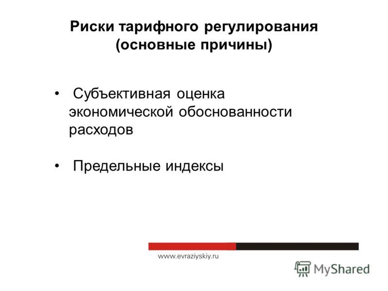 Риски тарифного регулирования (основные причины) Субъективная оценка экономической обоснованности расходов Предельные индексы