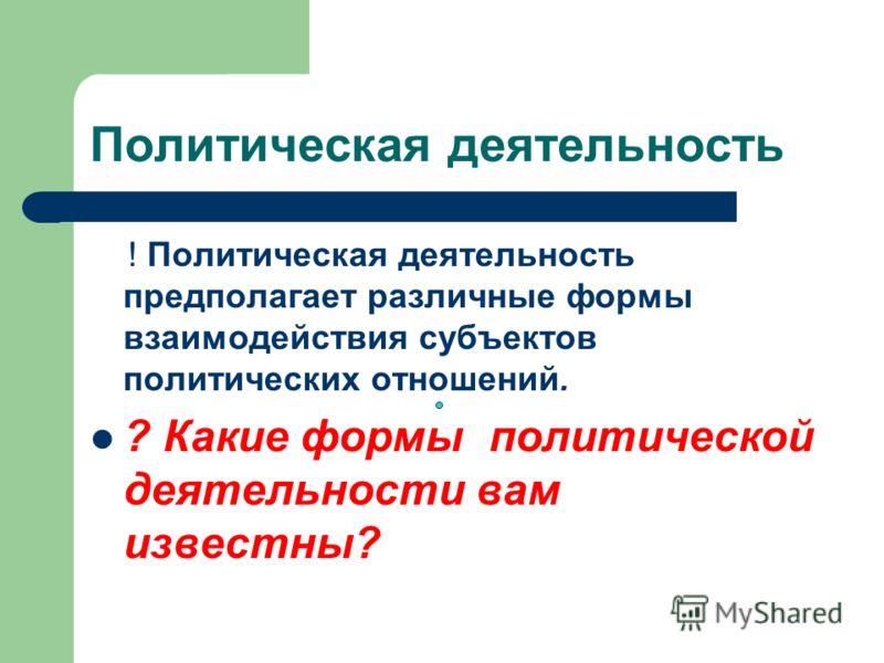 Политическая деятельность ! Политическая деятельность предполагает различные формы взаимодействия субъектов политических отношений. ? Какие формы политической деятельности вам известны?