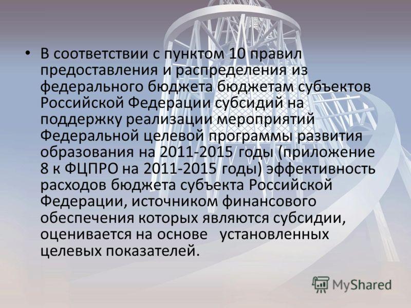 В соответствии с пунктом 10 правил предоставления и распределения из федерального бюджета бюджетам субъектов Российской Федерации субсидий на поддержку реализации мероприятий Федеральной целевой программы развития образования на 2011-2015 годы (прило