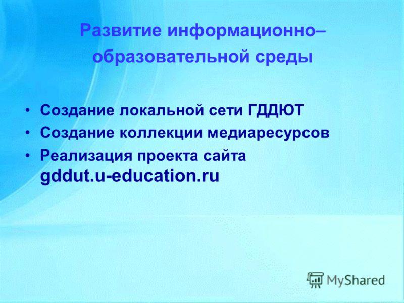 Развитие информационно– образовательной среды Создание локальной сети ГДДЮТ Создание коллекции медиаресурсов Реализация проекта сайта gddut.u education.ru