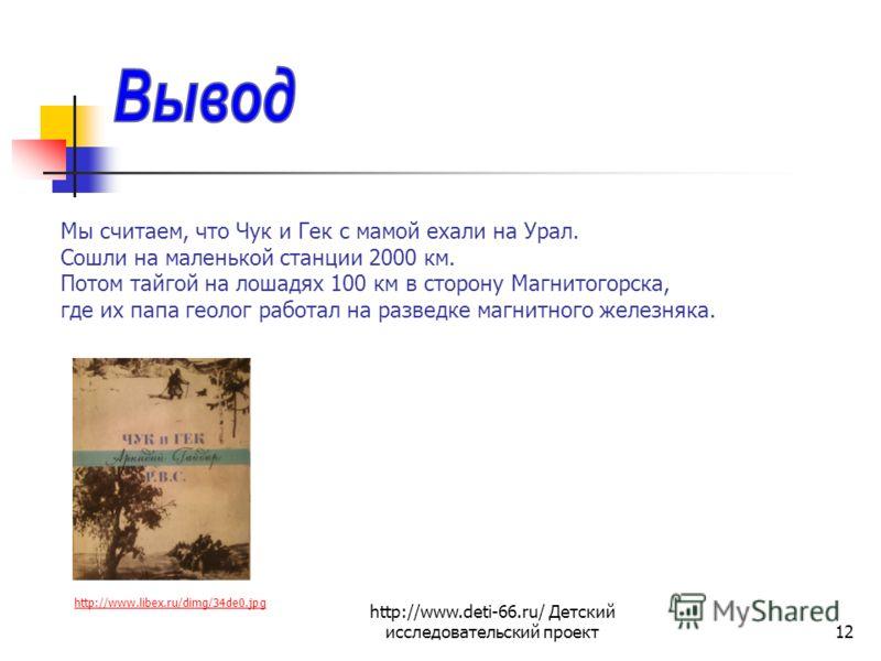 http://www.deti-66.ru/ Детский исследовательский проект12 Мы считаем, что Чук и Гек с мамой ехали на Урал. Сошли на маленькой станции 2000 км. Потом тайгой на лошадях 100 км в сторону Магнитогорска, где их папа геолог работал на разведке магнитного ж