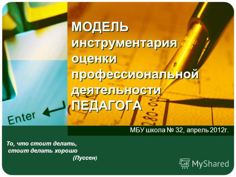 МОДЕЛЬ инструментария оценки профессиональной деятельности ПЕДАГОГА МБУ школа 32, апрель 2012г. То, что стоит делать, стоит делать хорошо (Пуссен )