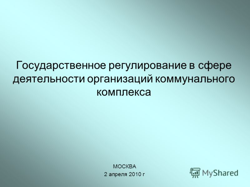 Государственное регулирование в сфере деятельности организаций коммунального комплекса МОСКВА 2 апреля 2010 г