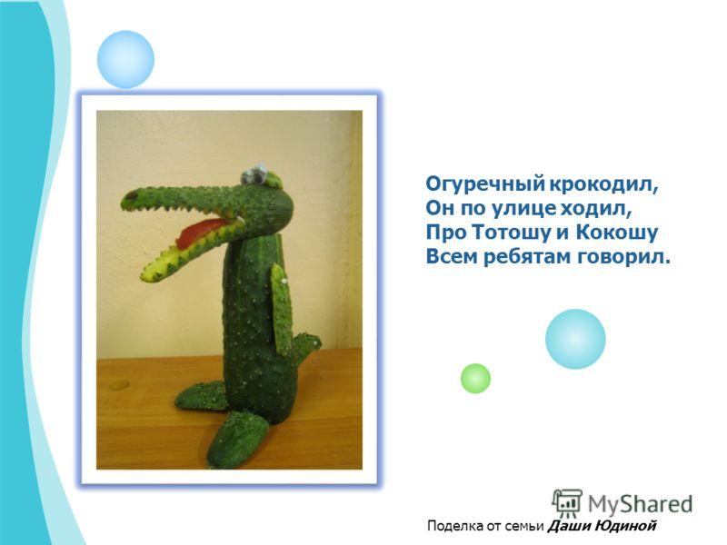 Огуречный крокодил, Он по улице ходил, Про Тотошу и Кокошу Всем ребятам говорил. Поделка от семьи Даши Юдиной