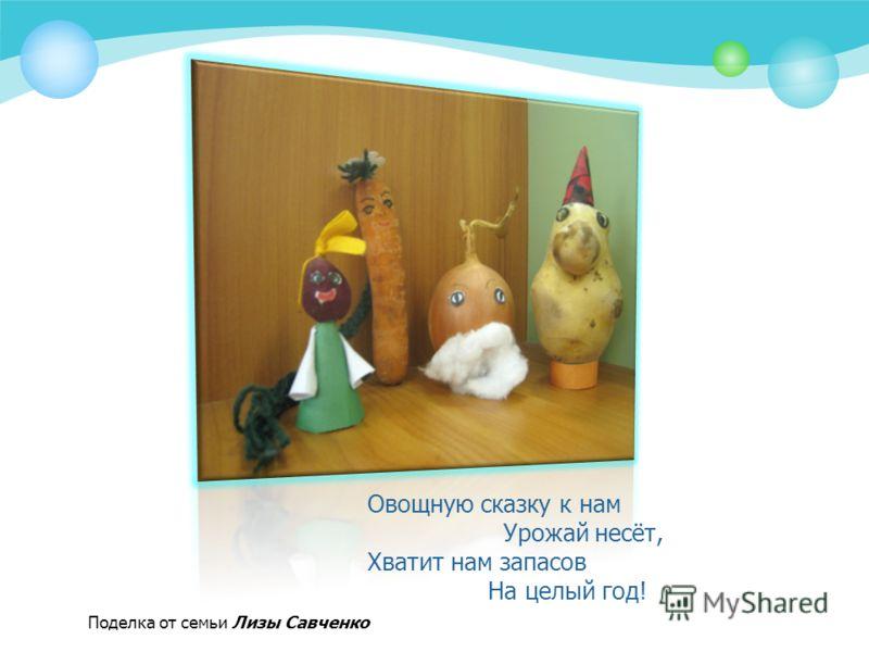 Овощную сказку к нам Урожай несёт, Хватит нам запасов На целый год! Поделка от семьи Лизы Савченко