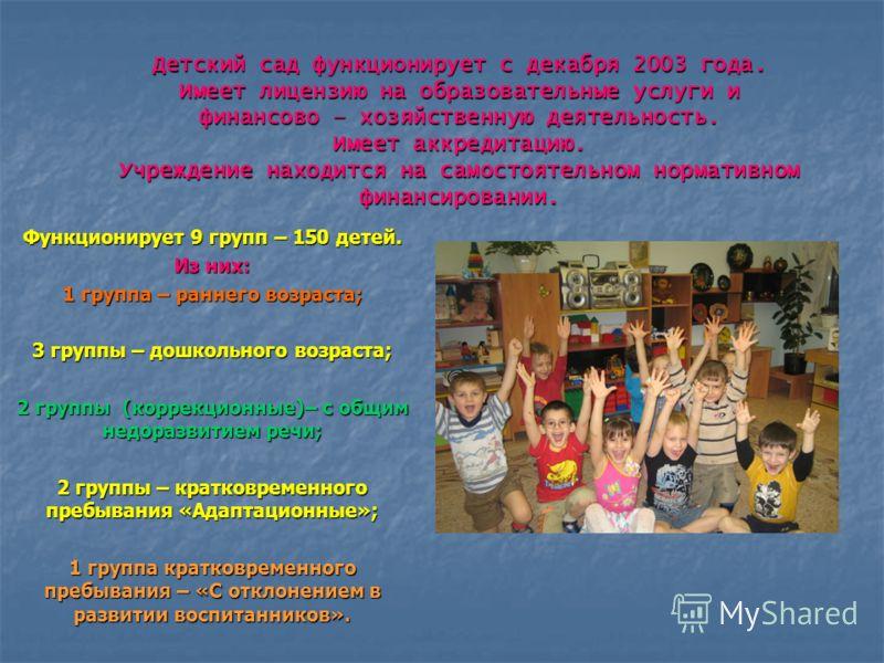 Детский сад функционирует с декабря 2003 года. Имеет лицензию на образовательные услуги и финансово – хозяйственную деятельность. Имеет аккредитацию. Учреждение находится на самостоятельном нормативном финансировании. Функционирует 9 групп – 150 дете
