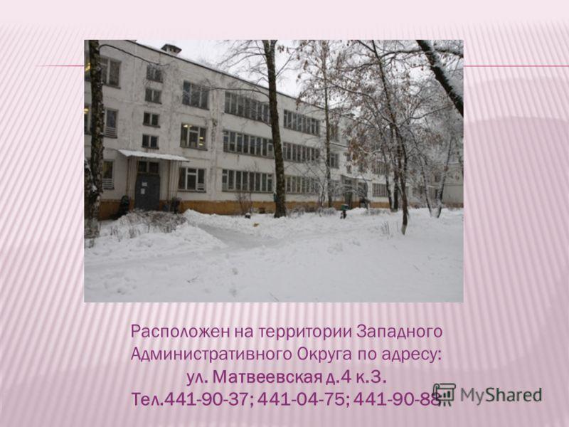 Расположен на территории Западного Административного Округа по адресу: ул. Матвеевская д.4 к.3. Тел.441-90-37; 441-04-75; 441-90-88