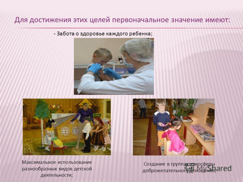 Для достижения этих целей первоначальное значение имеют: - Забота о здоровье каждого ребенка; Создание в группах атмосферы доброжелательного отношения; Максимальное использование разнообразных видов детской деятельности;