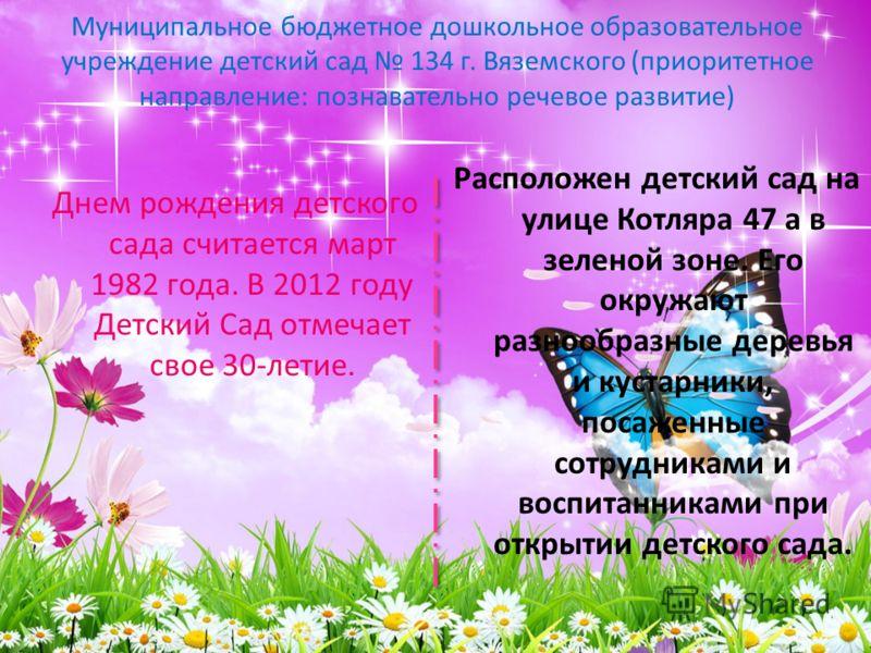 Муниципальное бюджетное дошкольное образовательное учреждение детский сад 134 г. Вяземского (приоритетное направление: познавательно речевое развитие) Днем рождения детского сада считается март 1982 года. В 2012 году Детский Сад отмечает свое 30-лети