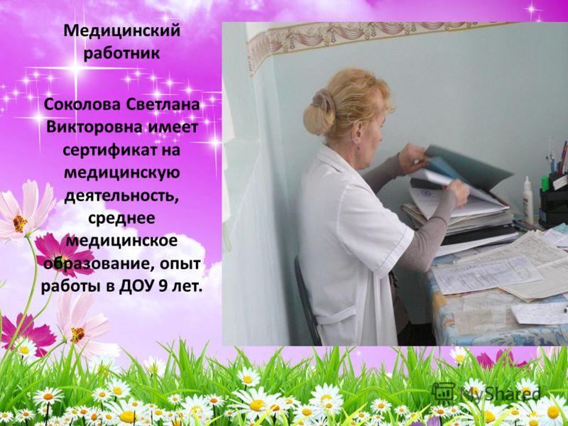 Медицинский работник Соколова Светлана Викторовна имеет сертификат на медицинскую деятельность, среднее медицинское образование, опыт работы в ДОУ 9 лет.