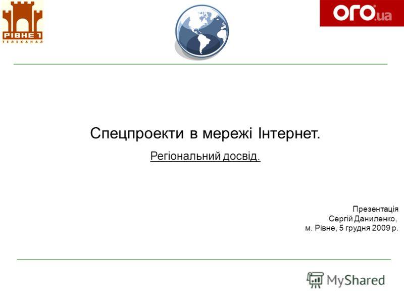 Спецпроекти в мережі Інтернет. Регіональний досвід. Презентація Сергій Даниленко, м. Рівне, 5 грудня 2009 р.