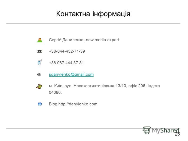 Контактна інформація Сергій Даниленко, new media expert. +38-044-452-71-39 +38 067 444 37 81 sdanylenko@gmail.com м. Київ, вул. Новокостянтинівська 13/10, офіс 206. Індекс 04080. Blog http://danylenko.com 26
