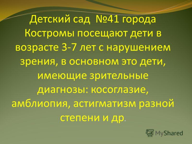 Детский сад 41 города Костромы посещают дети в возрасте 3-7 лет с нарушением зрения, в основном это дети, имеющие зрительные диагнозы: косоглазие, амблиопия, астигматизм разной степени и др.