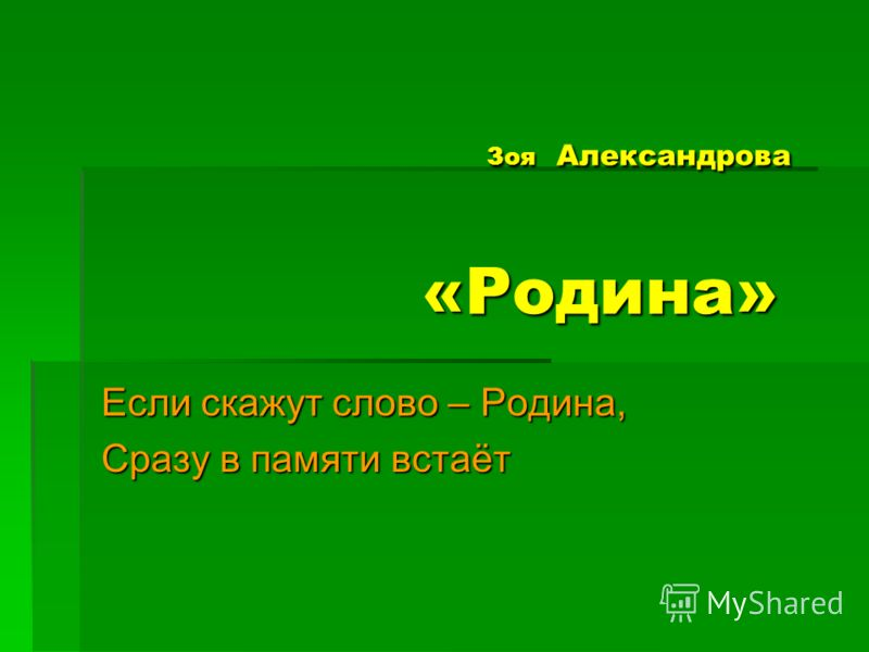 Зоя Александрова «Родина» Зоя Александрова «Родина» Если скажут слово – Родина, Сразу в памяти встаёт