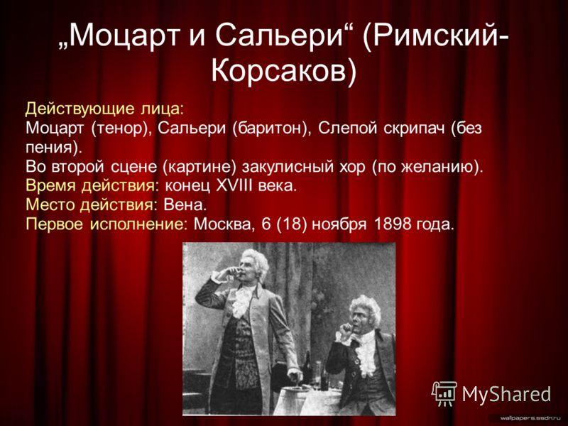 Моцарт и Сальери (Римский- Корсаков) Действующие лица: Моцарт (тенор), Сальери (баритон), Слепой скрипач (без пения). Во второй сцене (картине) закулисный хор (по желанию). Время действия: конец XVIII века. Место действия: Вена. Первое исполнение: Мо