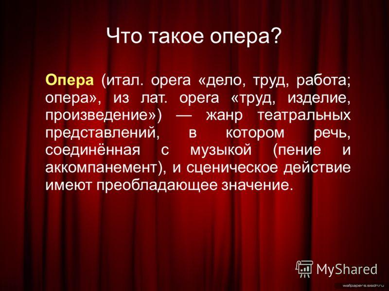 Что такое опера? Опера (итал. opera «дело, труд, работа; опера», из лат. opera «труд, изделие, произведение») жанр театральных представлений, в котором речь, соединённая с музыкой (пение и аккомпанемент), и сценическое действие имеют преобладающее зн