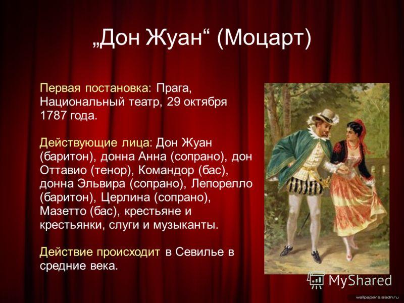 Дон Жуан (Моцарт) Первая постановка: Прага, Национальный театр, 29 октября 1787 года. Действующие лица: Дон Жуан (баритон), донна Анна (сопрано), дон Оттавио (тенор), Командор (бас), донна Эльвира (сопрано), Лепорелло (баритон), Церлина (сопрано), Ма