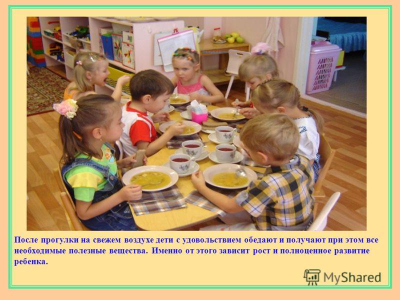 После прогулки на свежем воздухе дети с удовольствием обедают и получают при этом все необходимые полезные вещества. Именно от этого зависит рост и полноценное развитие ребенка.