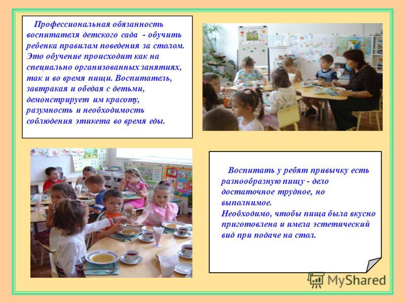 Профессиональная обязанность воспитателя детского сада - обучить ребенка правилам поведения за столом. Это обучение происходит как на специально организованных занятиях, так и во время пищи. Воспитатель, завтракая и обедая с детьми, демонстрирует им