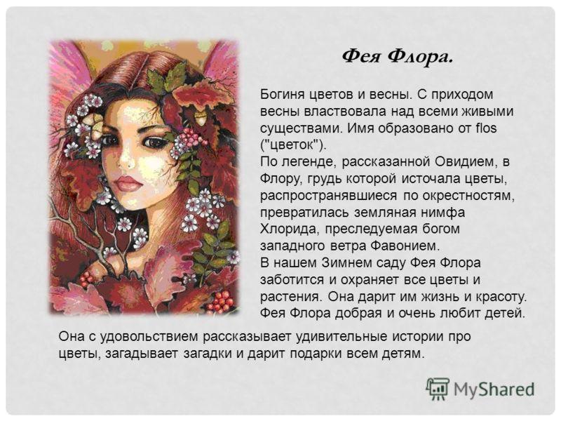 Фея Флора. Богиня цветов и весны. С приходом весны властвовала над всеми живыми существами. Имя образовано от flos (