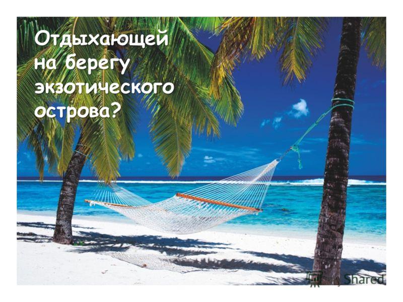 Отдыхающей на берегу экзотического острова?