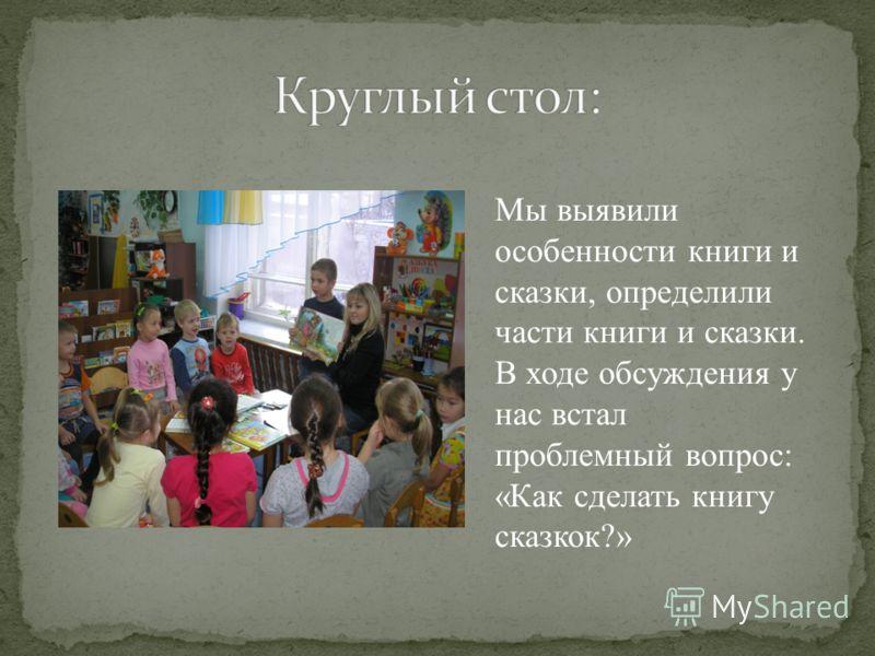 Мы выявили особенности книги и сказки, определили части книги и сказки. В ходе обсуждения у нас встал проблемный вопрос: «Как сделать книгу сказкок?»