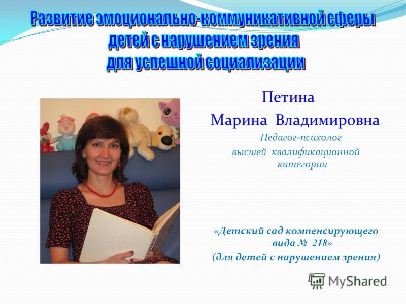 Петина Марина Владимировна Педагог-психолог высшей квалификационной категории «Детский сад компенсирующего вида 218 » (для детей с нарушением зрения)