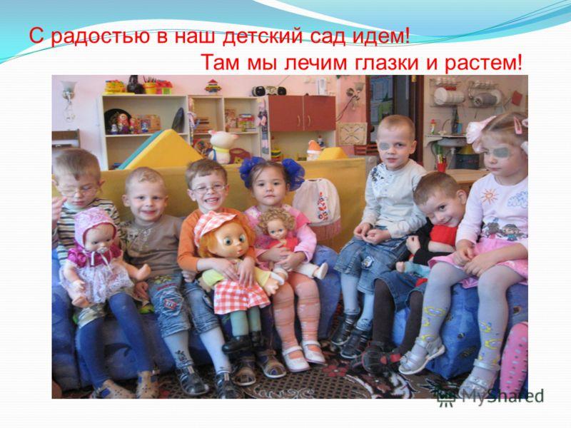 С радостью в наш детский сад идем! Там мы лечим глазки и растем!