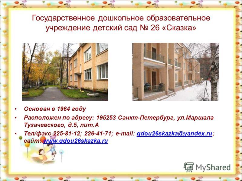 Государственное дошкольное образовательное учреждение детский сад 26 «Сказка» Основан в 1964 году Расположен по адресу: 195253 Санкт-Петербург, ул.Маршала Тухачевского, д.5, лит.А Тел/факс 225-81-12; 226-41-71; e-mail: gdou26skazka@yandex.ru; сайт: w