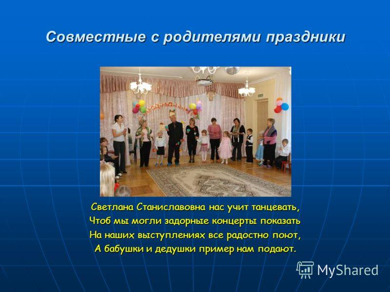 Совместные с родителями праздники Светлана Станиславовна нас учит танцевать, Чтоб мы могли задорные концерты показать На наших выступлениях все радостно поют, А бабушки и дедушки пример нам подают.