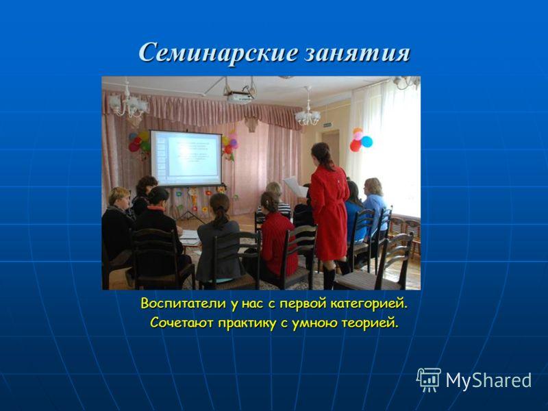 Семинарские занятия Воспитатели у нас с первой категорией. Сочетают практику с умною теорией.