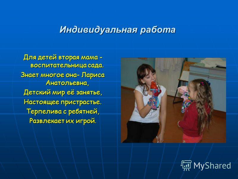 Индивидуальная работа Для детей вторая мама - воспитательница сада. Знает многое она- Лариса Анатольевна, Детский мир её занятье, Настоящее пристрастье. Терпелива с ребятней, Развлекает их игрой.