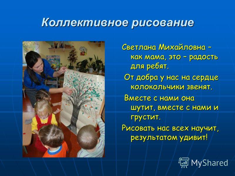 Коллективное рисование Светлана Михайловна – как мама, это – радость для ребят. От добра у нас на сердце колокольчики звенят. От добра у нас на сердце колокольчики звенят. Вместе с нами она шутит, вместе с нами и грустит. Вместе с нами она шутит, вме