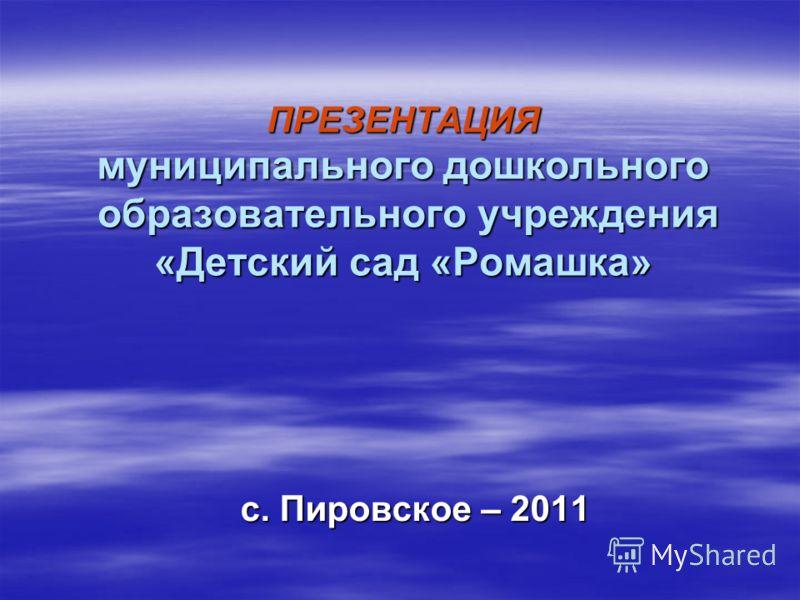 ПРЕЗЕНТАЦИЯ муниципального дошкольного образовательного учреждения «Детский сад «Ромашка» с. Пировское – 2011