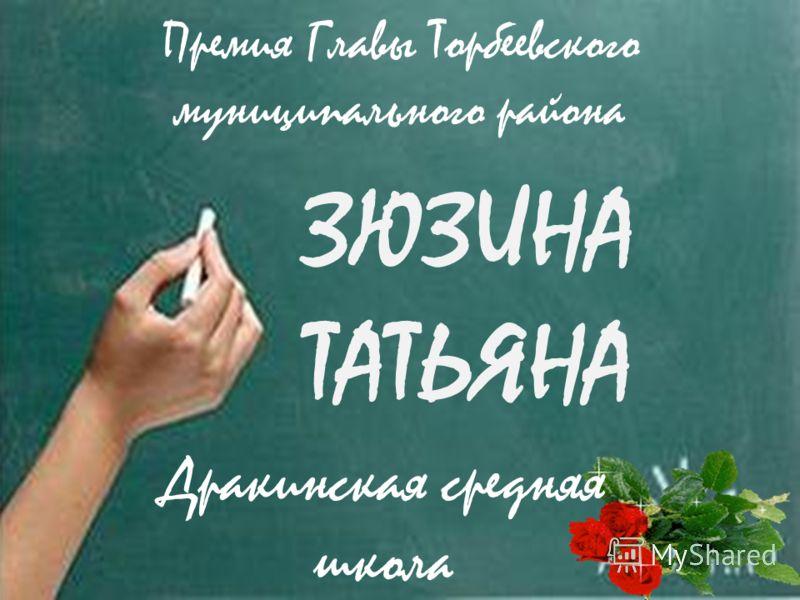 ЗЮЗИНА ТАТЬЯНА Дракинская средняя школа Премия Главы Торбеевского муниципального района