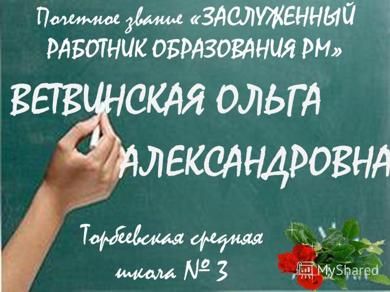 ВЕТВИНСКАЯ ОЛЬГА АЛЕКСАНДРОВНА Торбеевская средняя школа 3 Почетное звание «ЗАСЛУЖЕННЫЙ РАБОТНИК ОБРАЗОВАНИЯ РМ»