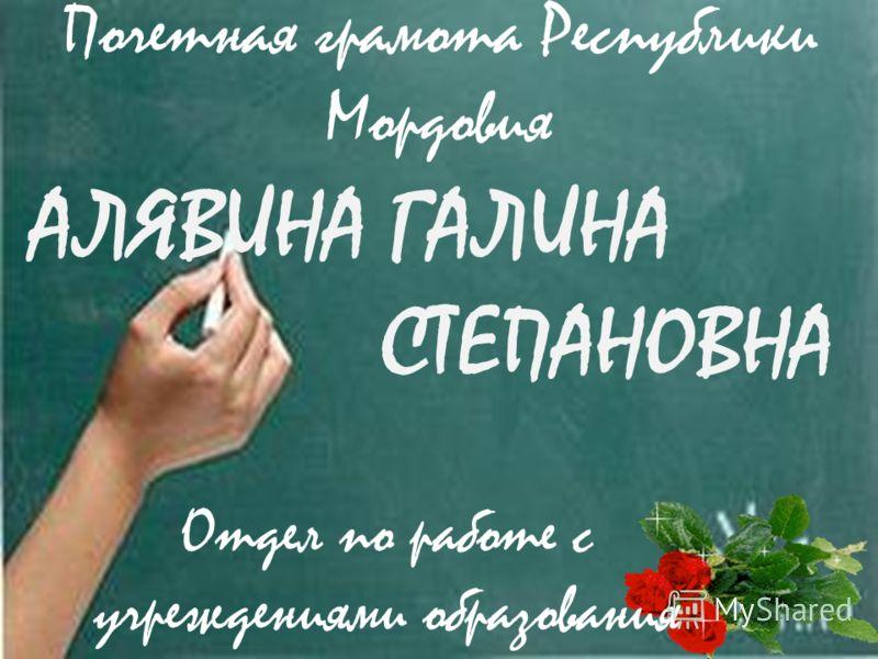 АЛЯВИНА ГАЛИНА СТЕПАНОВНА Отдел по работе с учреждениями образования Почетная грамота Республики Мордовия