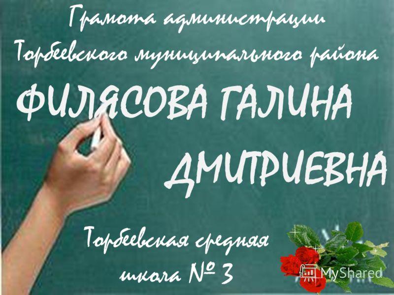 ФИЛЯСОВА ГАЛИНА ДМИТРИЕВНА Торбеевская средняя школа 3 Грамота администрации Торбеевского муниципального района