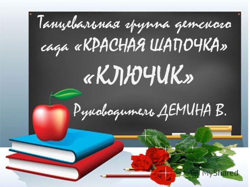 Танцевальная группа детского сада «КРАСНАЯ ШАПОЧКА» «КЛЮЧИК» Руководитель ДЕМИНА В.