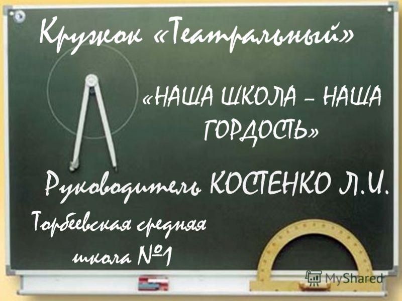 Кружок «Театральный» Руководитель КОСТЕНКО Л.И. Торбеевская средняя школа 1 «НАША ШКОЛА – НАША ГОРДОСТЬ»