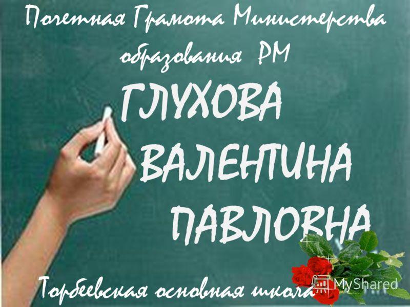 ГЛУХОВА ВАЛЕНТИНА ПАВЛОВНА Торбеевская основная школа Почетная Грамота Министерства образования РМ